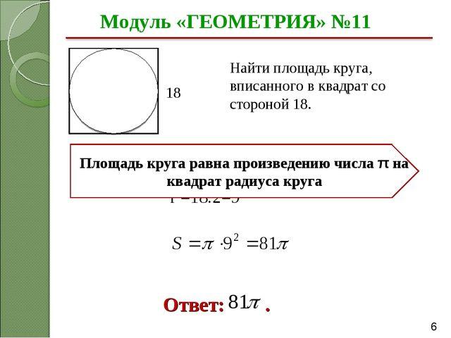 Модуль «ГЕОМЕТРИЯ» №11 Ответ: . Найти площадь круга, вписанного в квадрат со...