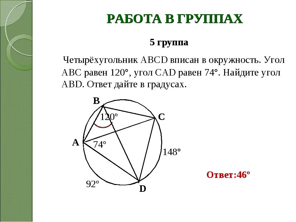 РАБОТА В ГРУППАХ 5 группа Четырёхугольник ABCD вписан в окружность. Угол АВС...