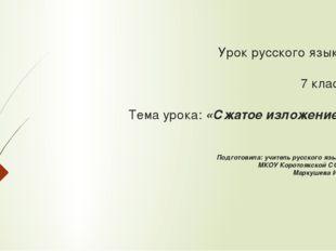 Урок русского языка 7 класс Тема урока: «Сжатое изложение» Подготовила: учит