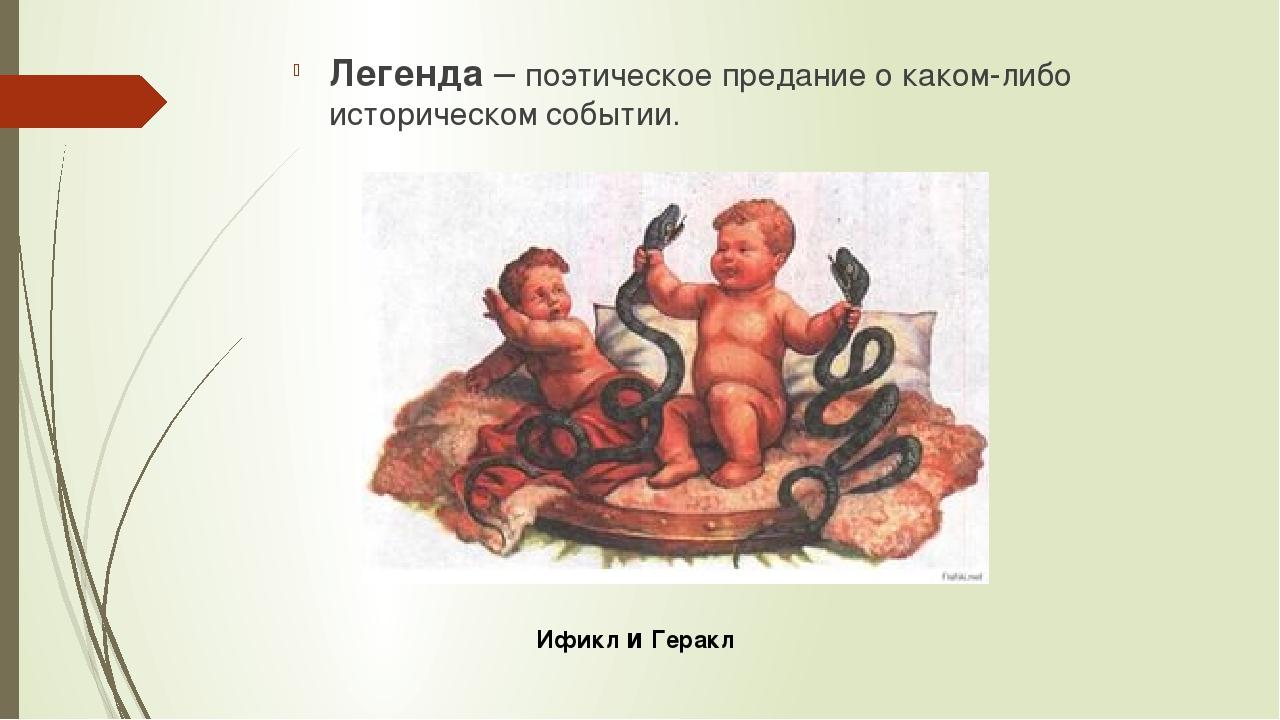 Легенда – поэтическое предание о каком-либо историческом событии. Ификл и Гер...