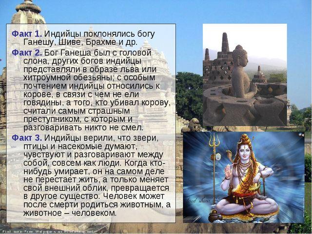 Факт 1. Индийцы поклонялись богу Ганешу, Шиве, Брахме и др. Факт 2. Бог Ганеш...