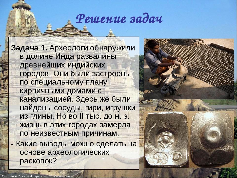 Решение задач Задача 1. Археологи обнаружили в долине Инда развалины древнейш...