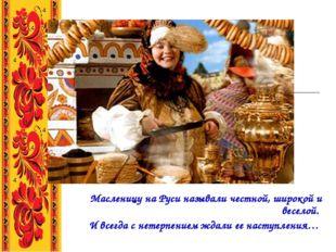 Масленицу на Руси называли честной, широкой и веселой. И всегда с нетерпение