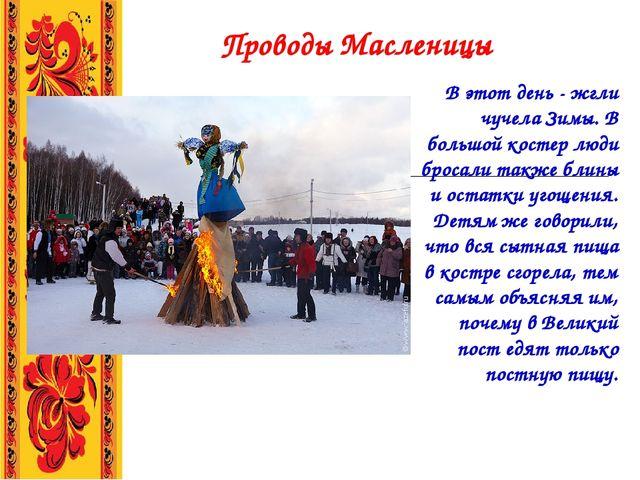Проводы Масленицы В этот день - жгли чучела Зимы. В большой костер люди брос...