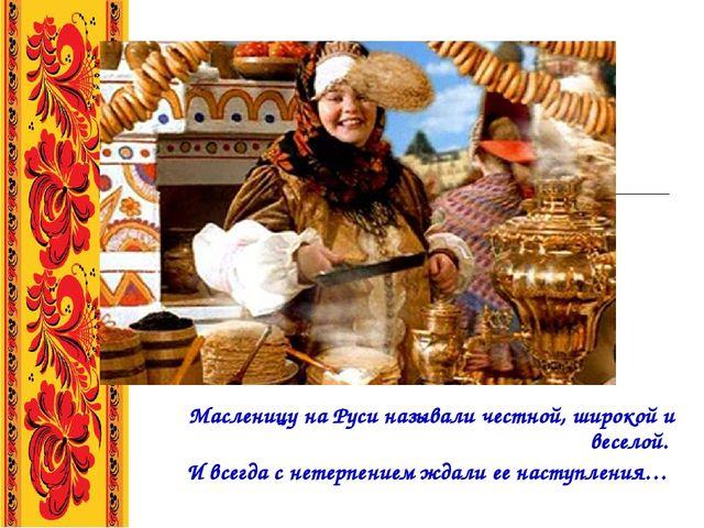 Масленицу на Руси называли честной, широкой и веселой. И всегда с нетерпение...