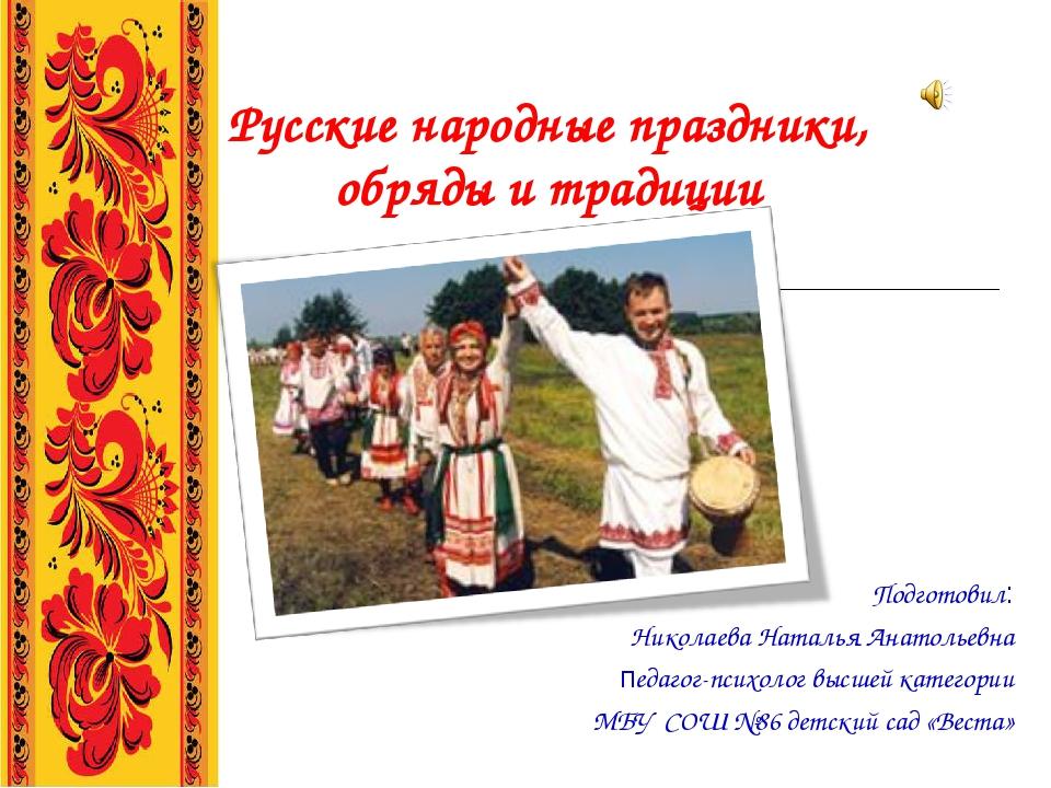 Русские народные праздники, обряды и традиции Подготовил: Николаева Наталья А...