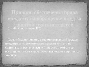 (ст. 46 Конституции РФ) Суды обязаны принять к рассмотрению любое дело, вход
