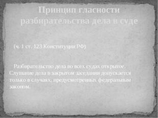 (ч. 1 ст. 123 Конституции РФ) Разбирательство дела во всех судах открытое. С