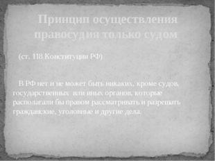 (ст. 118 Конституции РФ) В РФ нет и не может быть никаких, кроме судов, госу