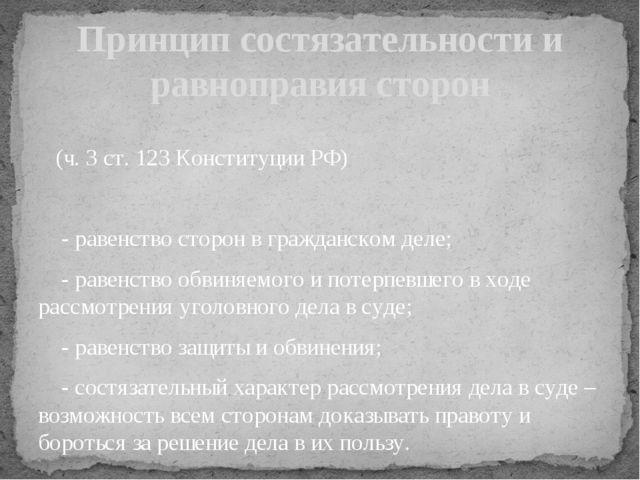 (ч. 3 ст. 123 Конституции РФ) - равенство сторон в гражданском деле; - равен...