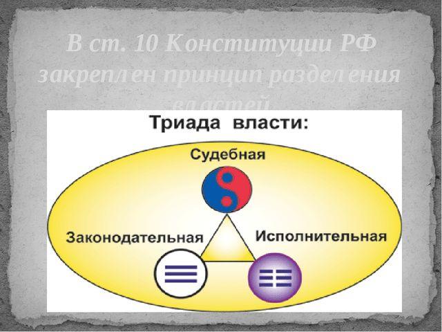 В ст. 10 Конституции РФ закреплен принцип разделения властей