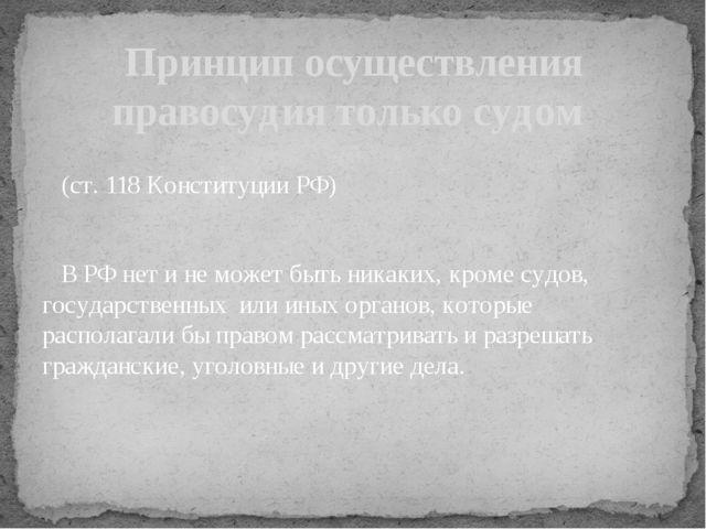 (ст. 118 Конституции РФ) В РФ нет и не может быть никаких, кроме судов, госу...