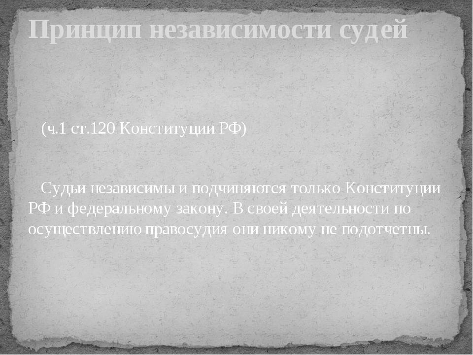 (ч.1 ст.120 Конституции РФ) Судьи независимы и подчиняются только Конституци...