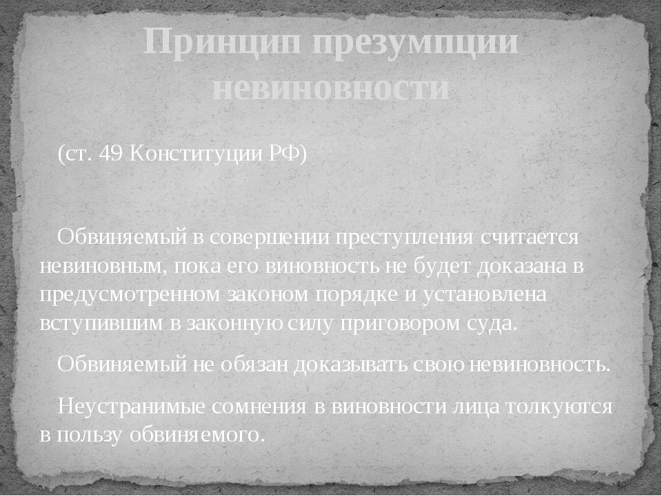 (ст. 49 Конституции РФ) Обвиняемый в совершении преступления считается невин...