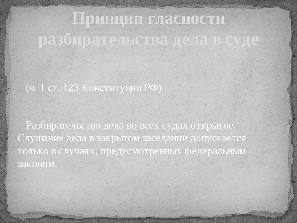 (ч. 1 ст. 123 Конституции РФ) Разбирательство дела во всех судах открытое. С...