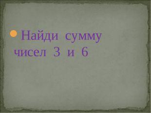 Найди сумму чисел 3 и 6