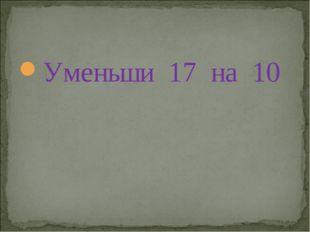 Уменьши 17 на 10