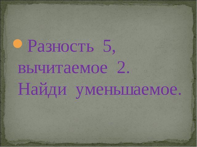 Разность 5, вычитаемое 2. Найди уменьшаемое.