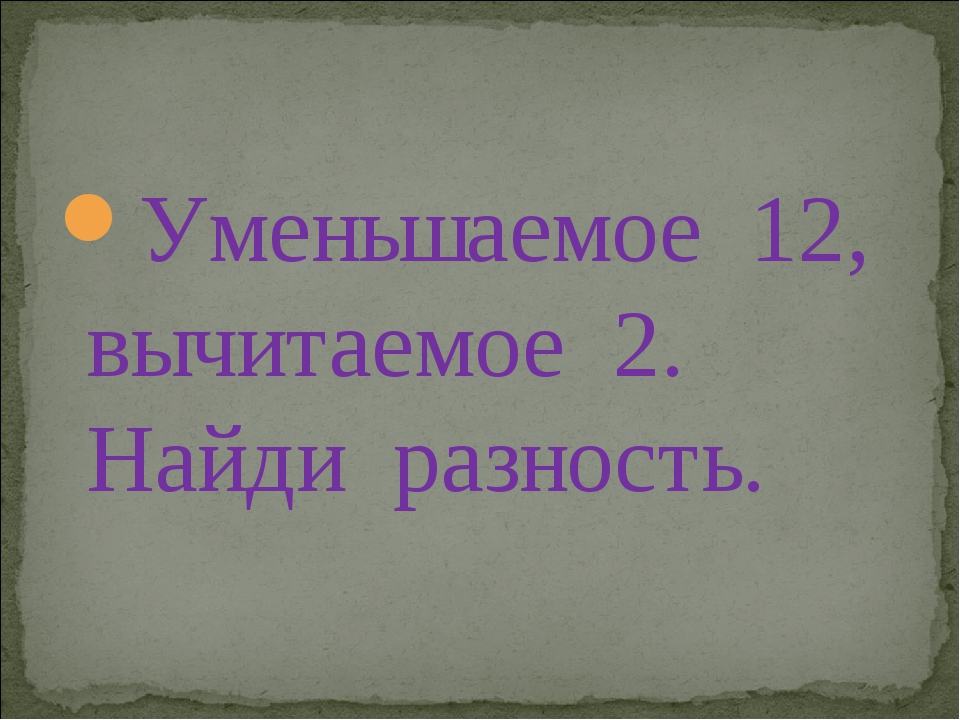 Уменьшаемое 12, вычитаемое 2. Найди разность.