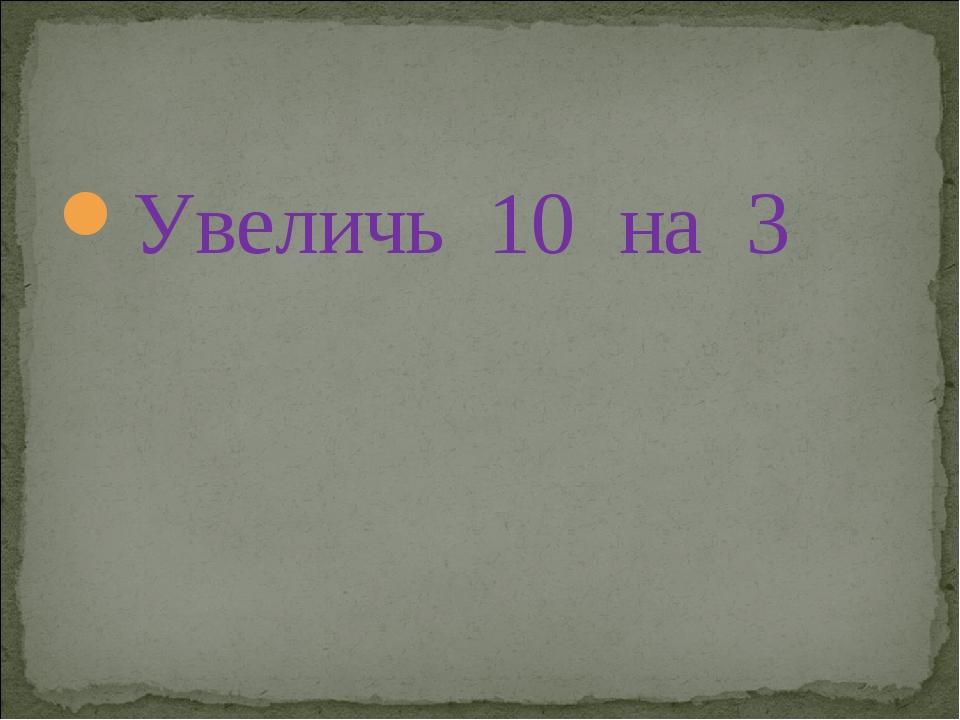 Увеличь 10 на 3