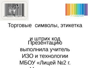 Торговые символы, этикетка и штрих код Презентацию выполнила учитель ИЗО и те
