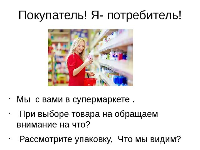 Покупатель! Я- потребитель! Мы с вами в супермаркете . При выборе товара на о...