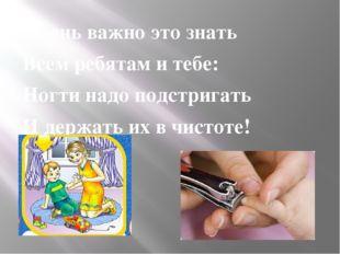 Очень важно это знать Всем ребятам и тебе: Ногти надо подстригать И держать и