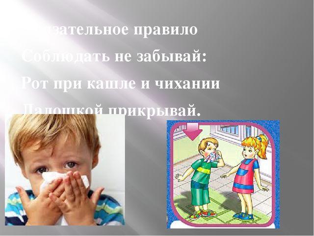 Обязательное правило Соблюдать не забывай: Рот при кашле и чихании Ладошкой п...