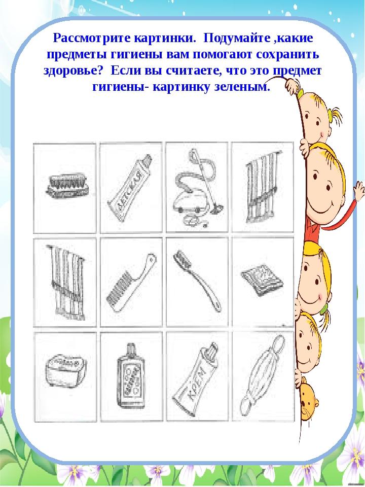 Рассмотрите картинки. Подумайте ,какие предметы гигиены вам помогают сохранит...