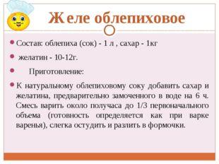 Желе облепиховое Состав: облепиха (сок) - 1 л , сахар - 1кг желатин - 10-12г.