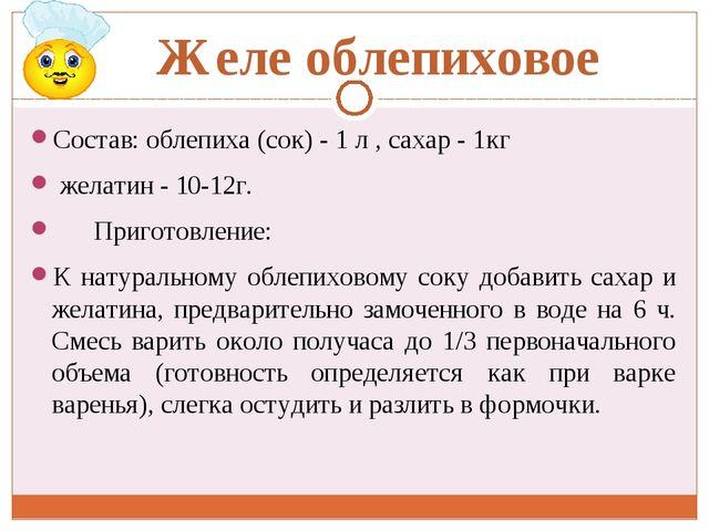 Желе облепиховое Состав: облепиха (сок) - 1 л , сахар - 1кг желатин - 10-12г....