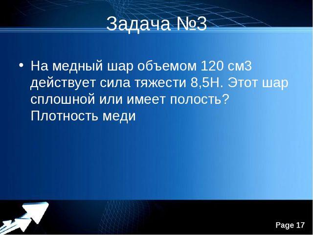 Задача №3 На медный шар объемом 120 см3 действует сила тяжести 8,5Н. Этот шар...