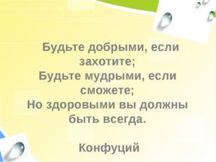Будьте добрыми, если захотите; Будьте мудрыми, если сможете; Но здоровыми вы
