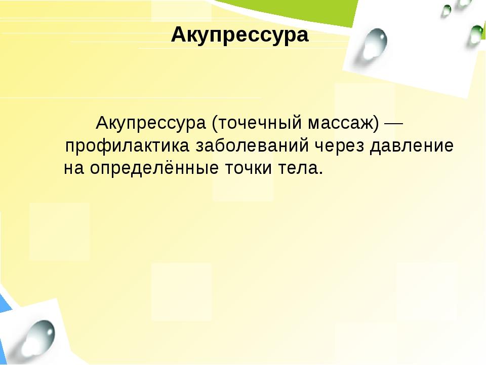 Акупрессура Акупрессура (точечный массаж)— профилактика заболеваний через да...
