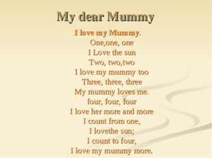 My dear Mummy I love my Mummy. One,one, one I Love the sun Two, two,two I lov