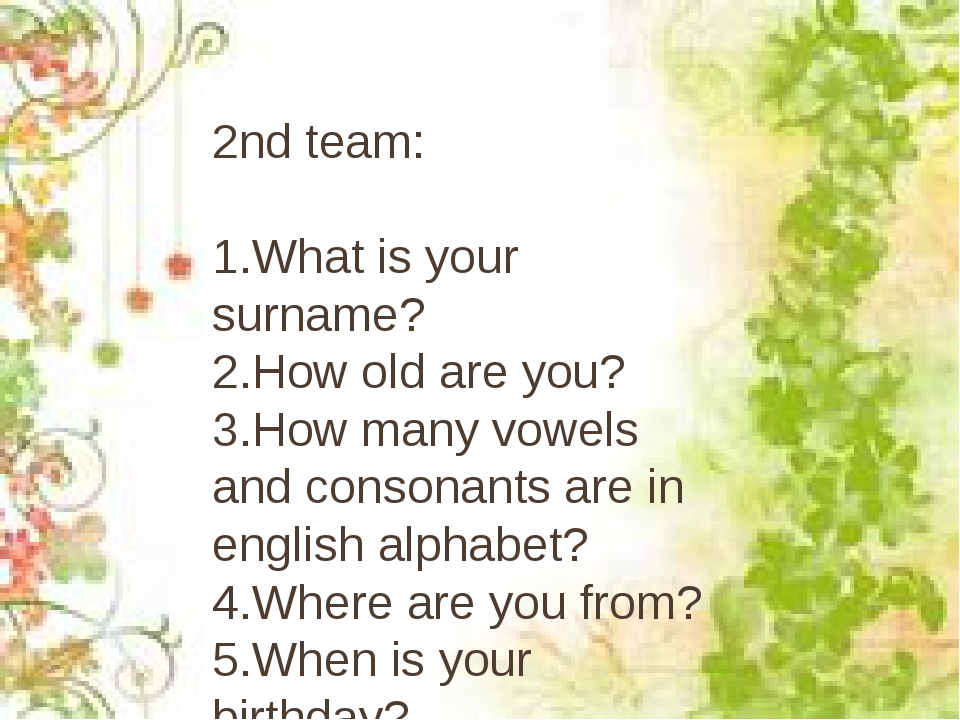 2nd team: 1.What is your surname? 2.How old are you? 3.How many vowels and co...