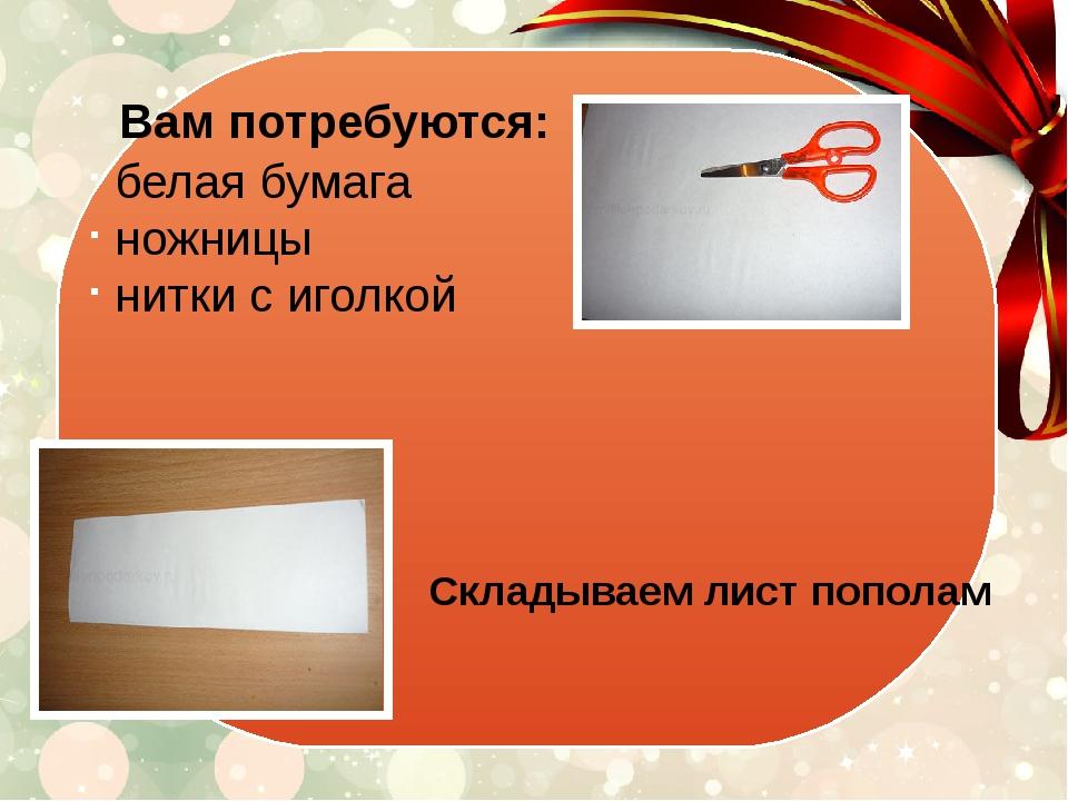 Вам потребуются: белая бумага ножницы нитки с иголкой Складываем лист пополам