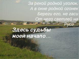 За рекой родной уголок, А в окне родной огонек Береги его, не гаси От него св
