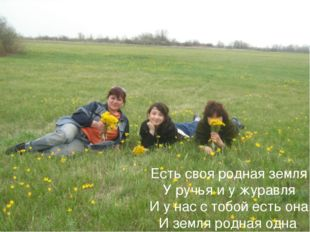 Есть своя родная земля У ручья и у журавля И у нас с тобой есть она И земля р