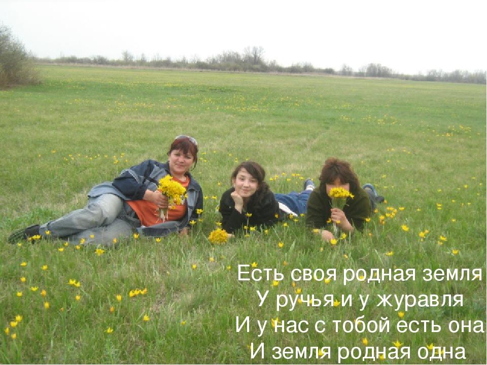 Есть своя родная земля У ручья и у журавля И у нас с тобой есть она И земля р...