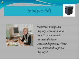 Вопрос №1 Ребята, в черном ящике лежит то, о чем Р. Гамзатов пишет в своем ст