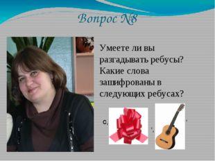 Вопрос №8 Умеете ли вы разгадывать ребусы? Какие слова зашифрованы в следующи