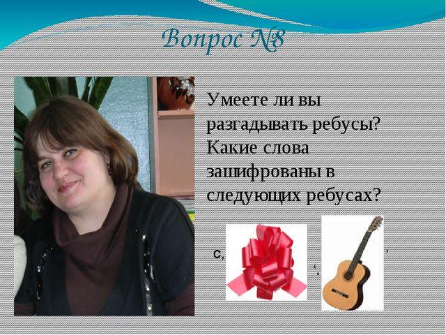 Вопрос №8 Умеете ли вы разгадывать ребусы? Какие слова зашифрованы в следующи...