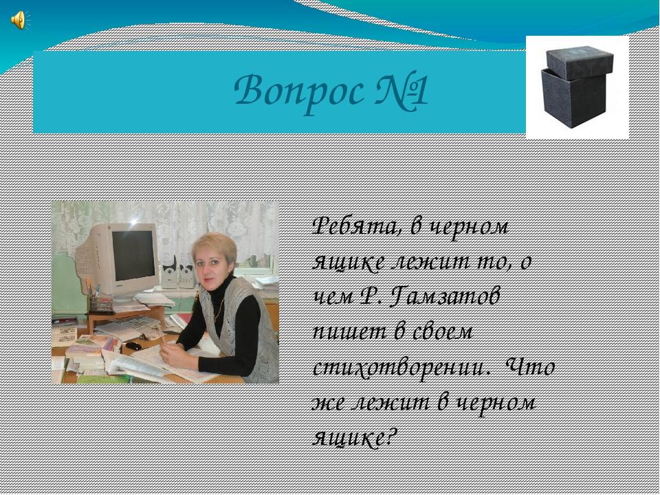 Вопрос №1 Ребята, в черном ящике лежит то, о чем Р. Гамзатов пишет в своем ст...