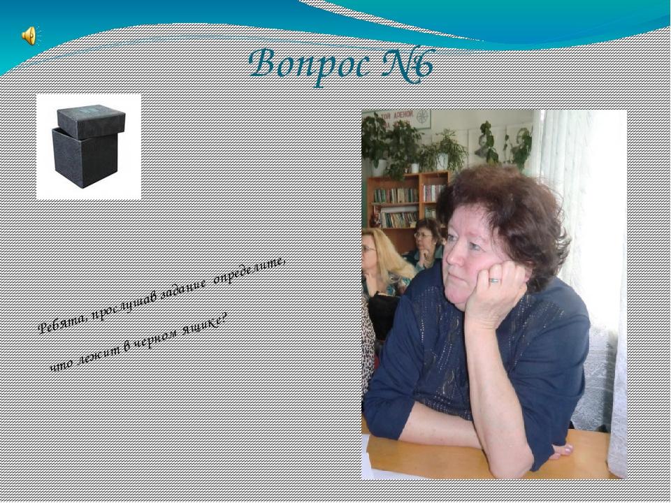 Вопрос №6 Ребята, прослушав задание определите, что лежит в черном ящике?