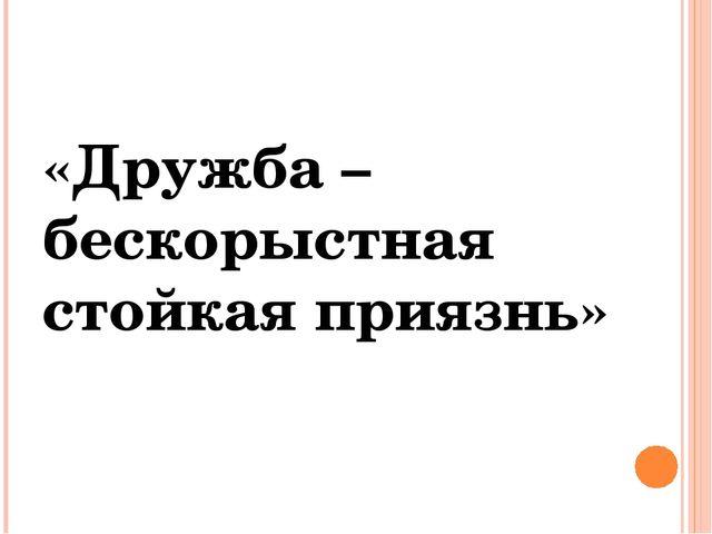 «Дружба – бескорыстная стойкая приязнь»