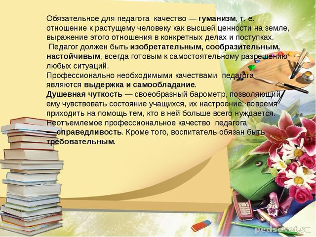 Обязательное для педагога качество —гуманизм, т. е. отношение к растущему че...
