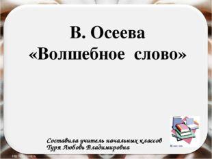 В. Осеева «Волшебное слово» Составила учитель начальных классов Туря Любовь