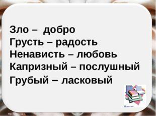 Зло – добро Грусть – радость Ненависть – любовь Капризный – послушный Грубый