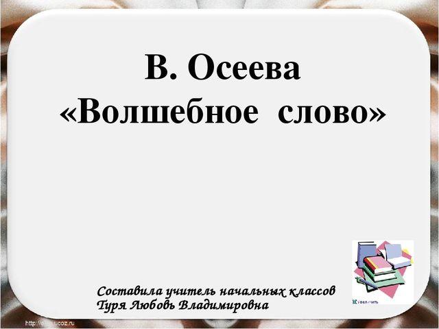 В. Осеева «Волшебное слово» Составила учитель начальных классов Туря Любовь...